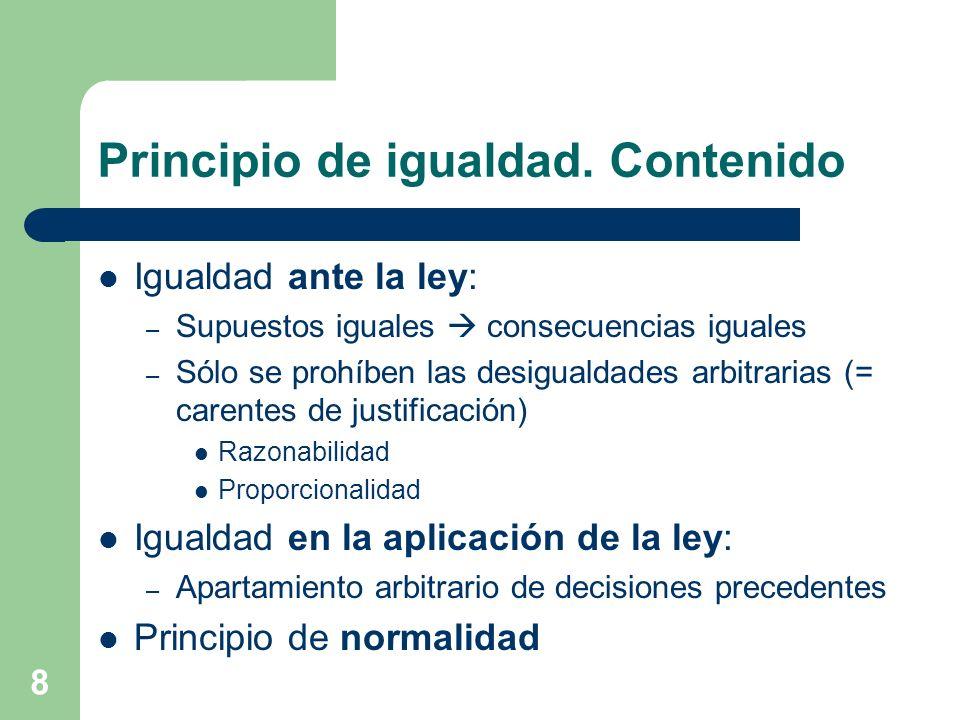8 Principio de igualdad. Contenido Igualdad ante la ley: – Supuestos iguales consecuencias iguales – Sólo se prohíben las desigualdades arbitrarias (=