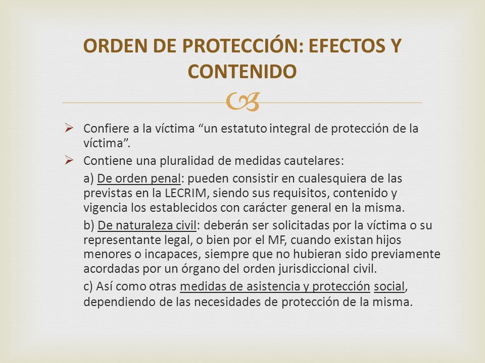 Confiere a la víctima un estatuto integral de protección de la víctima. Contiene una pluralidad de medidas cautelares: a) De orden penal: pueden consi