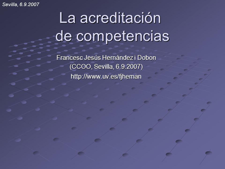 La acreditación de competencias Francesc Jesús Hernàndez i Dobon (CCOO, Sevilla, 6.9.2007) http://www.uv.es/fjhernan Sevilla, 6.9.2007