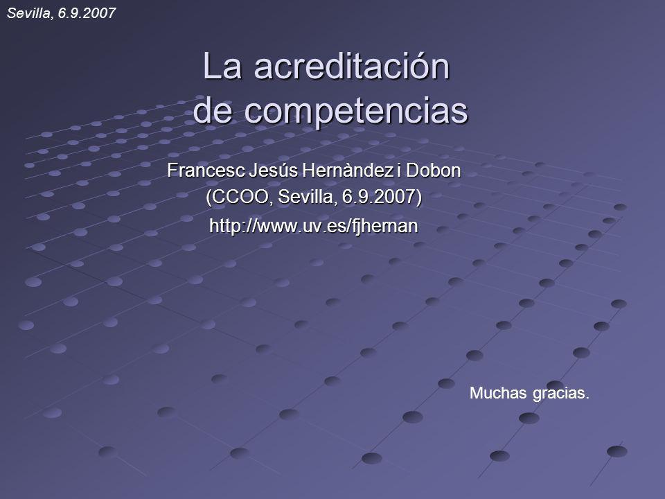 La acreditación de competencias Francesc Jesús Hernàndez i Dobon (CCOO, Sevilla, 6.9.2007) http://www.uv.es/fjhernan Muchas gracias. Sevilla, 6.9.2007