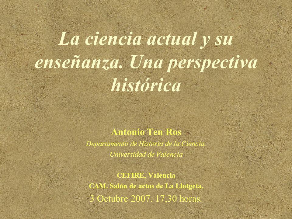 La ciencia actual y su enseñanza. Una perspectiva histórica Antonio Ten Ros Departamento de Historia de la Ciencia. Universidad de Valencia CEFIRE, Va