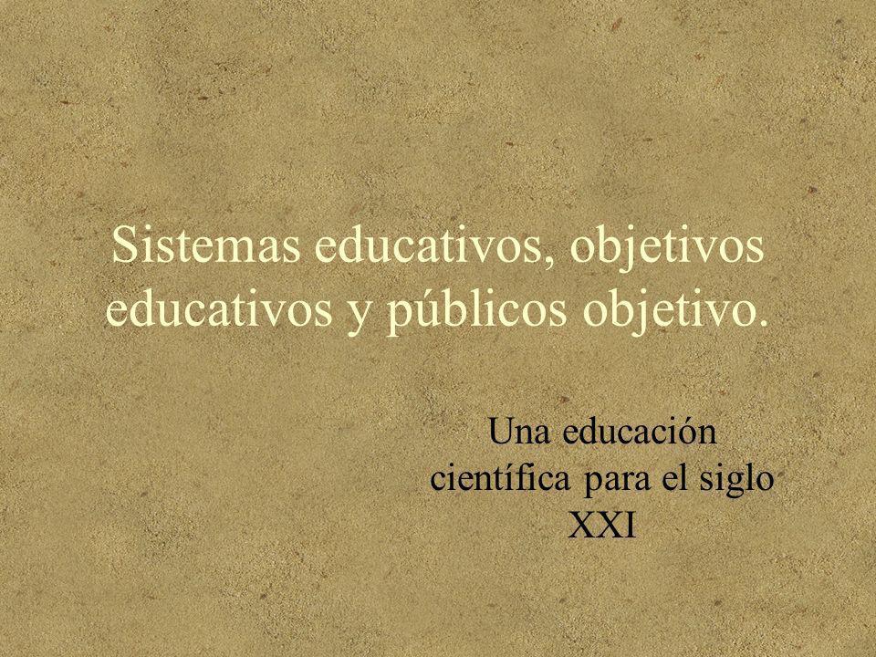 Sistemas educativos, objetivos educativos y públicos objetivo. Una educación científica para el siglo XXI