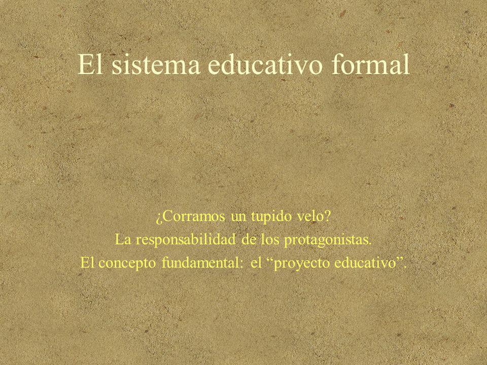 El sistema educativo formal ¿Corramos un tupido velo? La responsabilidad de los protagonistas. El concepto fundamental: el proyecto educativo.