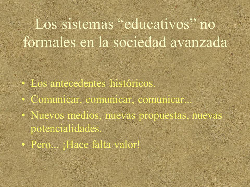 Los sistemas educativos no formales en la sociedad avanzada Los antecedentes históricos. Comunicar, comunicar, comunicar... Nuevos medios, nuevas prop