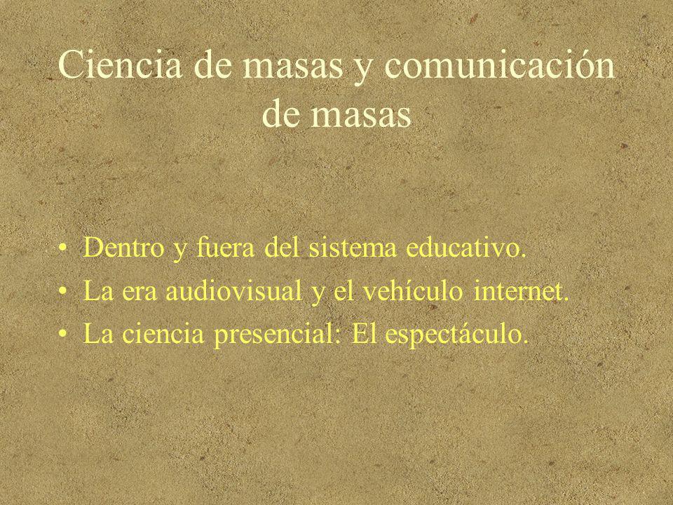 Ciencia de masas y comunicación de masas Dentro y fuera del sistema educativo. La era audiovisual y el vehículo internet. La ciencia presencial: El es