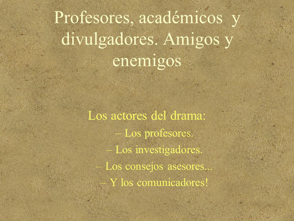 Profesores, académicos y divulgadores. Amigos y enemigos Los actores del drama: –Los profesores. –Los investigadores. –Los consejos asesores... –Y los