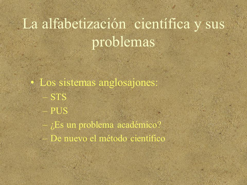 La alfabetización científica y sus problemas Los sistemas anglosajones: –STS –PUS –¿Es un problema académico? –De nuevo el método científico