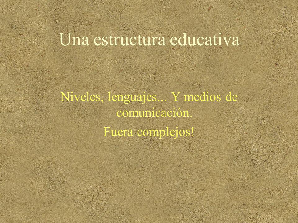 Una estructura educativa Niveles, lenguajes... Y medios de comunicación. Fuera complejos!
