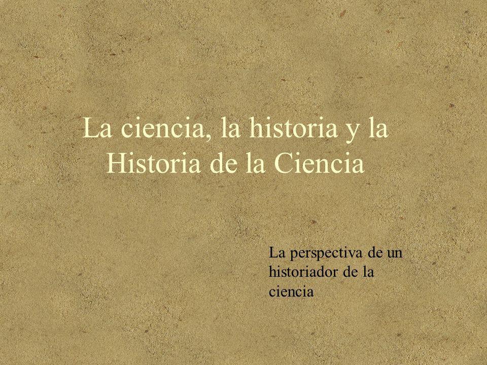 La ciencia, la historia y la Historia de la Ciencia La perspectiva de un historiador de la ciencia