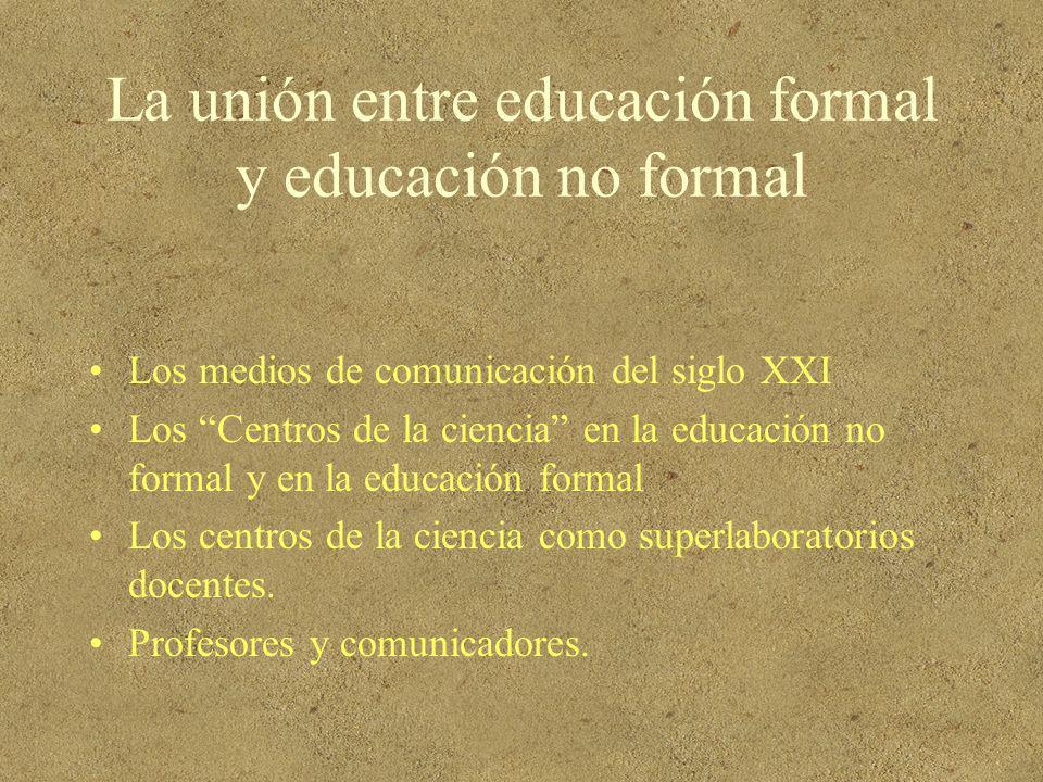 La unión entre educación formal y educación no formal Los medios de comunicación del siglo XXI Los Centros de la ciencia en la educación no formal y e