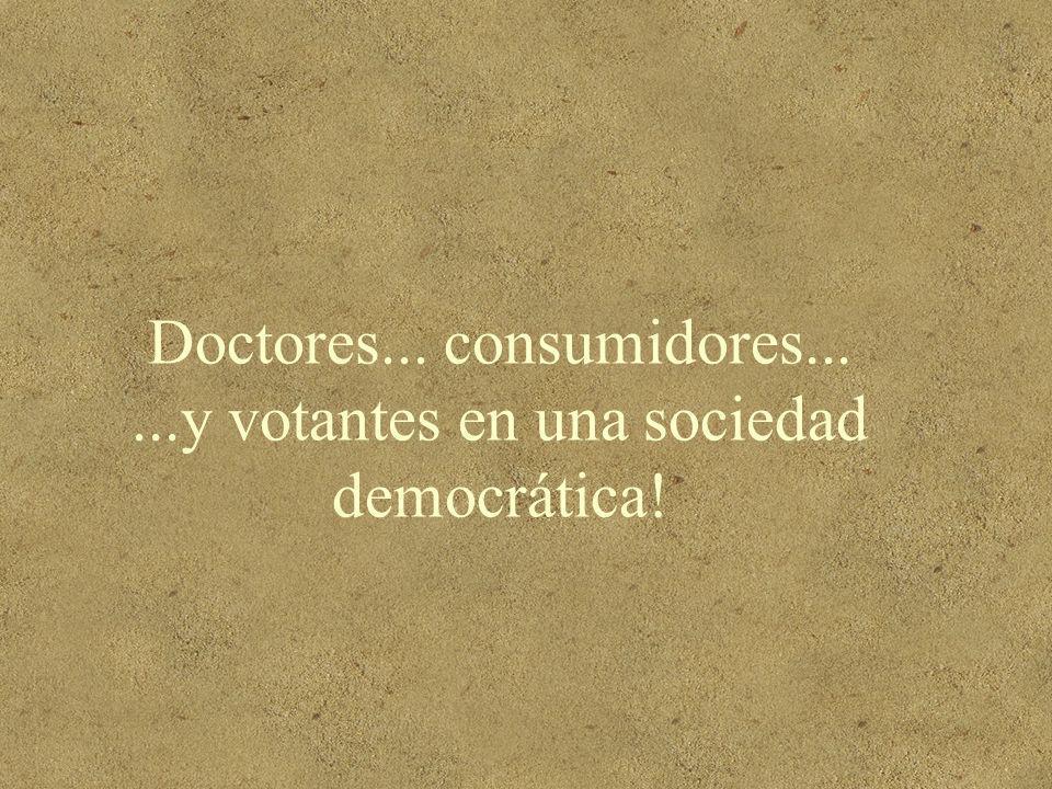 Doctores... consumidores......y votantes en una sociedad democrática!
