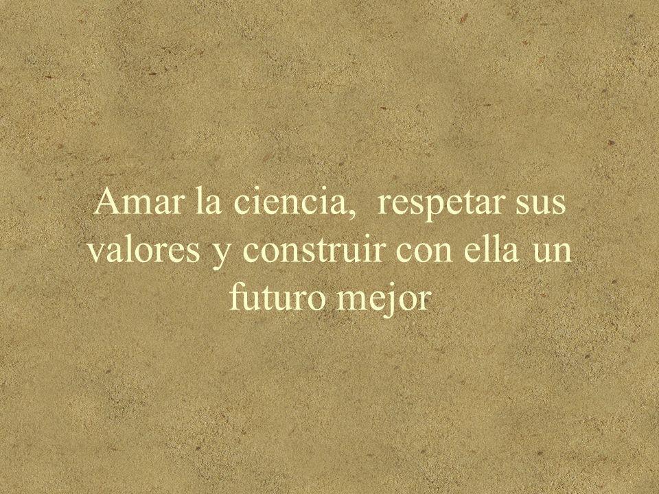 Amar la ciencia, respetar sus valores y construir con ella un futuro mejor