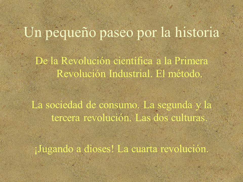 Un pequeño paseo por la historia De la Revolución científica a la Primera Revolución Industrial. El método. La sociedad de consumo. La segunda y la te