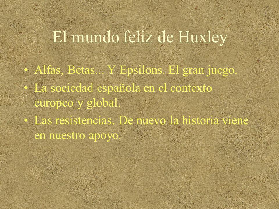 El mundo feliz de Huxley Alfas, Betas... Y Epsilons. El gran juego. La sociedad española en el contexto europeo y global. Las resistencias. De nuevo l