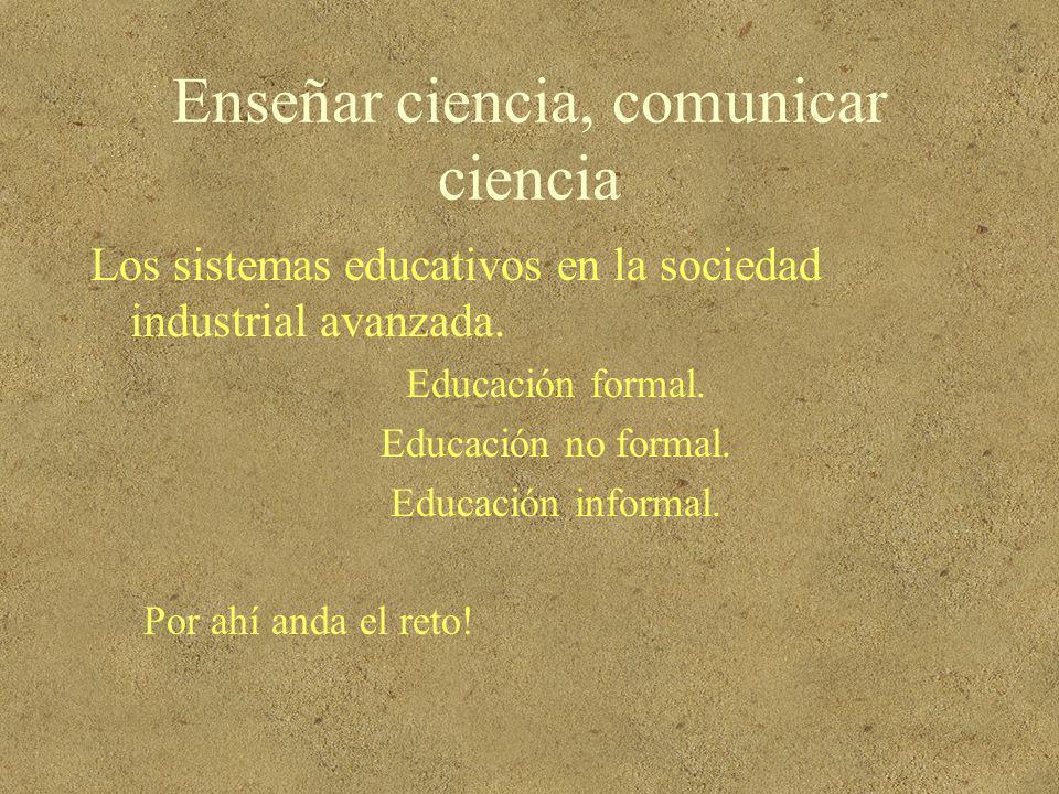 Enseñar ciencia, comunicar ciencia Los sistemas educativos en la sociedad industrial avanzada. Educación formal. Educación no formal. Educación inform