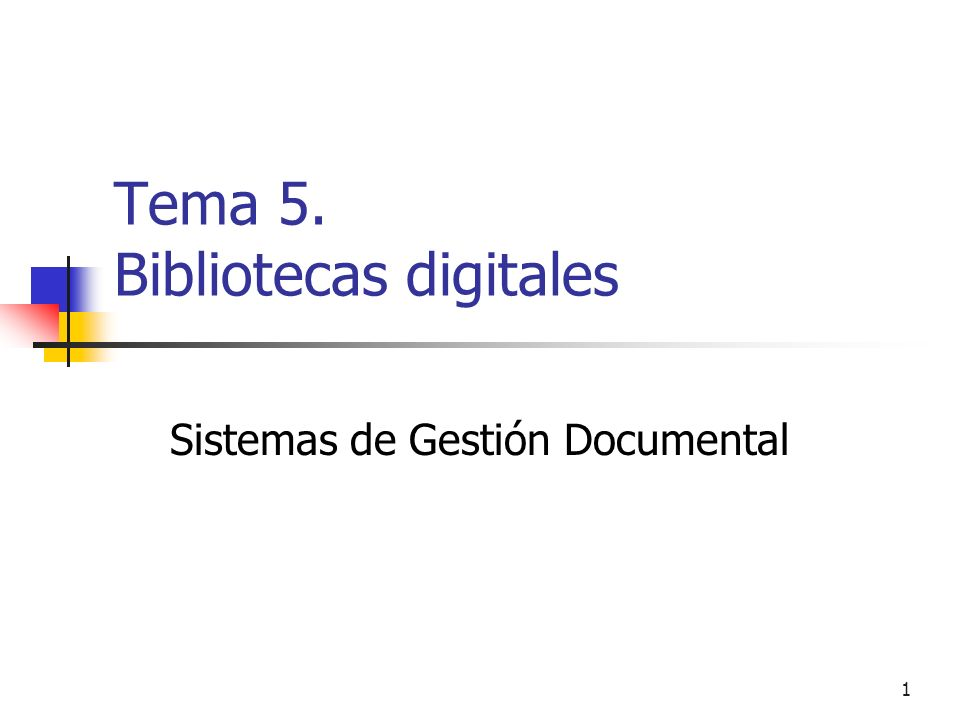 1 Tema 5. Bibliotecas digitales Sistemas de Gestión Documental