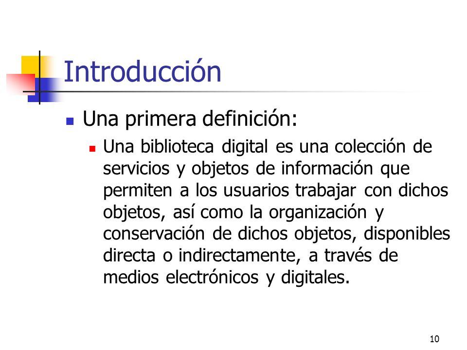 10 Introducción Una primera definición: Una biblioteca digital es una colección de servicios y objetos de información que permiten a los usuarios trabajar con dichos objetos, así como la organización y conservación de dichos objetos, disponibles directa o indirectamente, a través de medios electrónicos y digitales.
