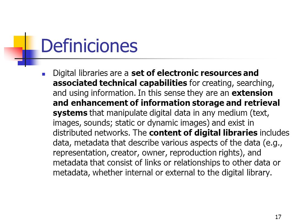 17 Definiciones Digital libraries are a set of electronic resources and associated technical capabilities for creating, searching, and using informati