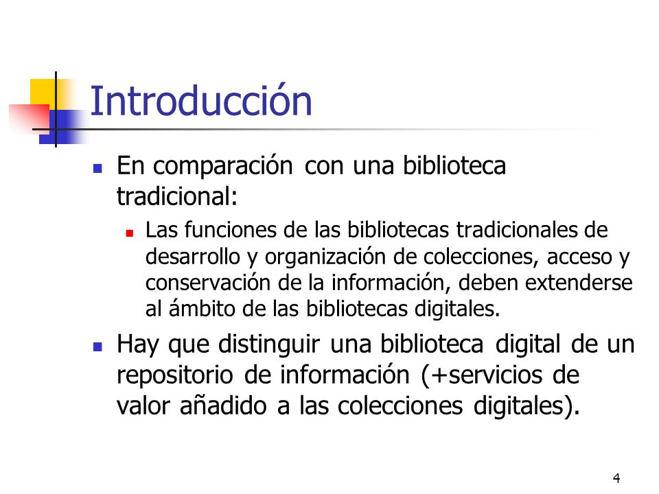 4 Introducción En comparación con una biblioteca tradicional: Las funciones de las bibliotecas tradicionales de desarrollo y organización de colecciones, acceso y conservación de la información, deben extenderse al ámbito de las bibliotecas digitales.