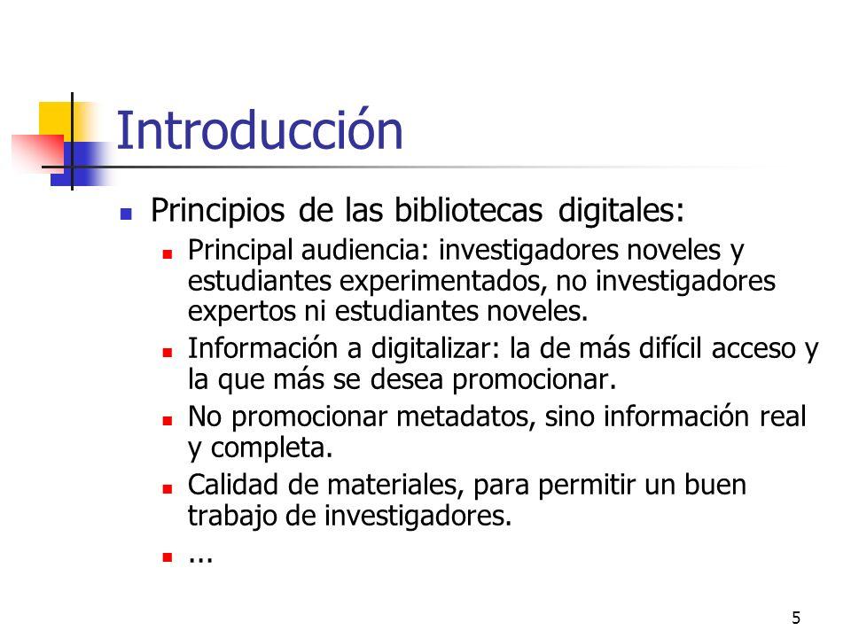 5 Introducción Principios de las bibliotecas digitales: Principal audiencia: investigadores noveles y estudiantes experimentados, no investigadores expertos ni estudiantes noveles.