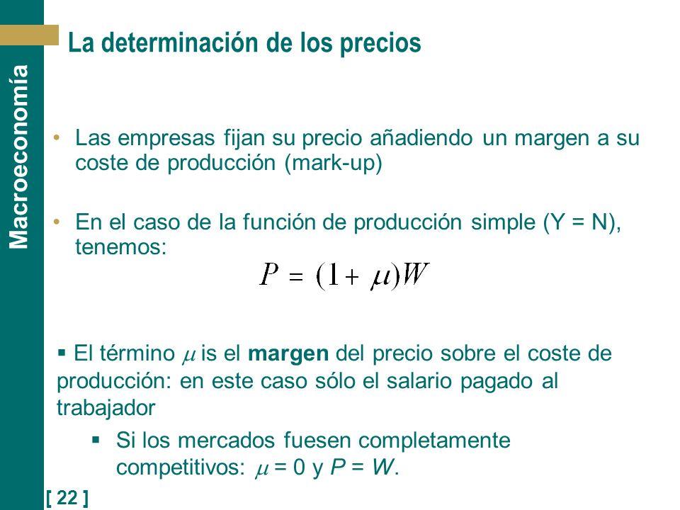 [ 22 ] Macroeconomía La determinación de los precios Las empresas fijan su precio añadiendo un margen a su coste de producción (mark-up) En el caso de