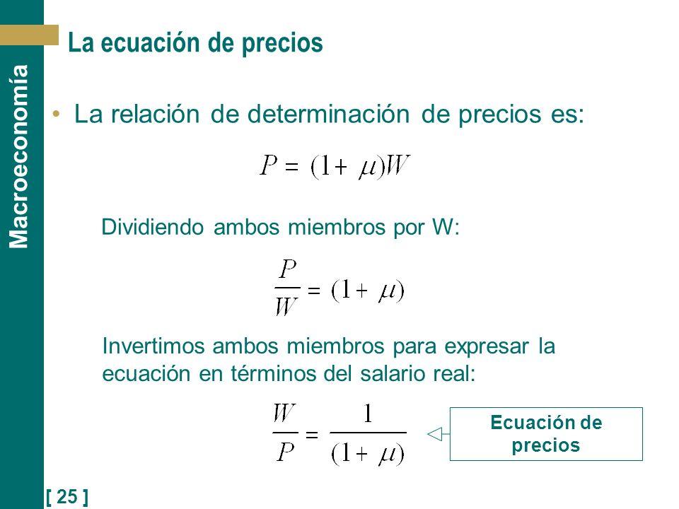 [ 25 ] Macroeconomía La ecuación de precios La relación de determinación de precios es: Dividiendo ambos miembros por W: Invertimos ambos miembros par