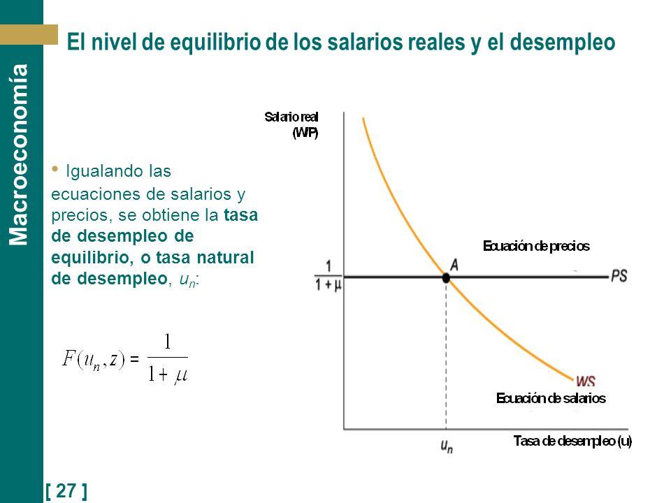 [ 27 ] Macroeconomía El nivel de equilibrio de los salarios reales y el desempleo Igualando las ecuaciones de salarios y precios, se obtiene la tasa d