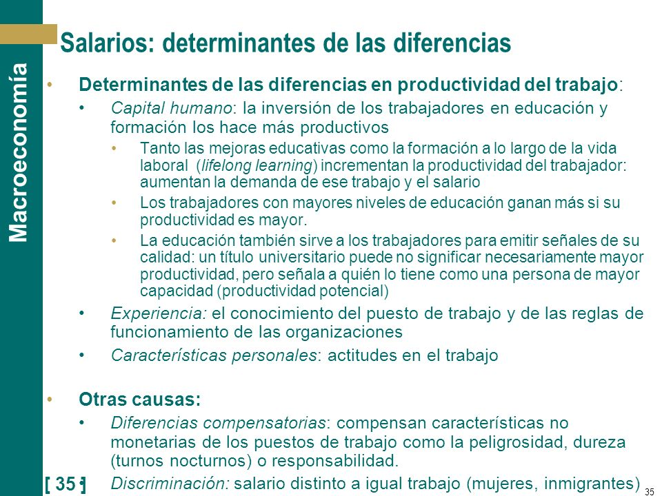 [ 35 ] Macroeconomía 35 Salarios: determinantes de las diferencias Determinantes de las diferencias en productividad del trabajo: Capital humano: la i