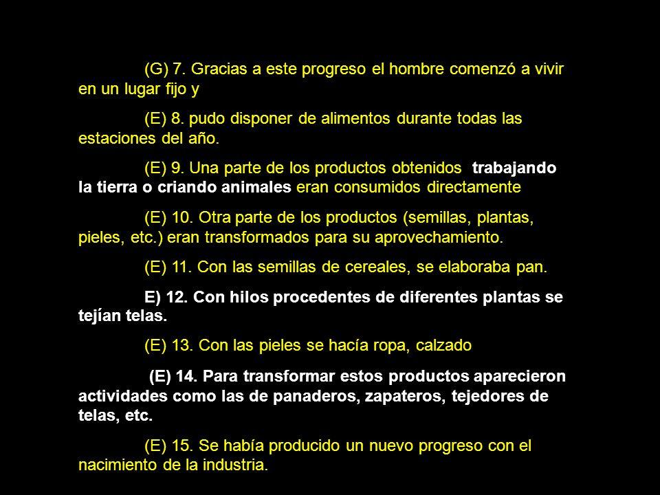 (G) 7. Gracias a este progreso el hombre comenzó a vivir en un lugar fijo y (E) 8. pudo disponer de alimentos durante todas las estaciones del año. (E