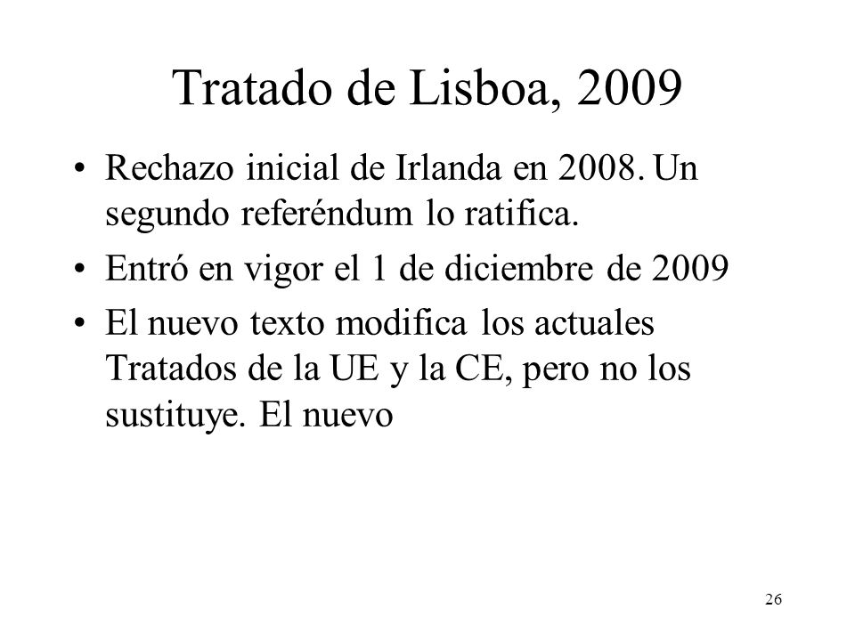 26 Tratado de Lisboa, 2009 Rechazo inicial de Irlanda en 2008. Un segundo referéndum lo ratifica. Entró en vigor el 1 de diciembre de 2009 El nuevo te