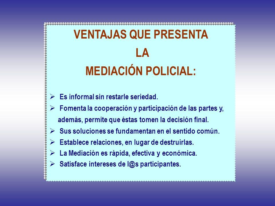 VENTAJAS QUE PRESENTA LA MEDIACIÓN POLICIAL: Es informal sin restarle seriedad. Fomenta la cooperación y participación de las partes y, además, permit