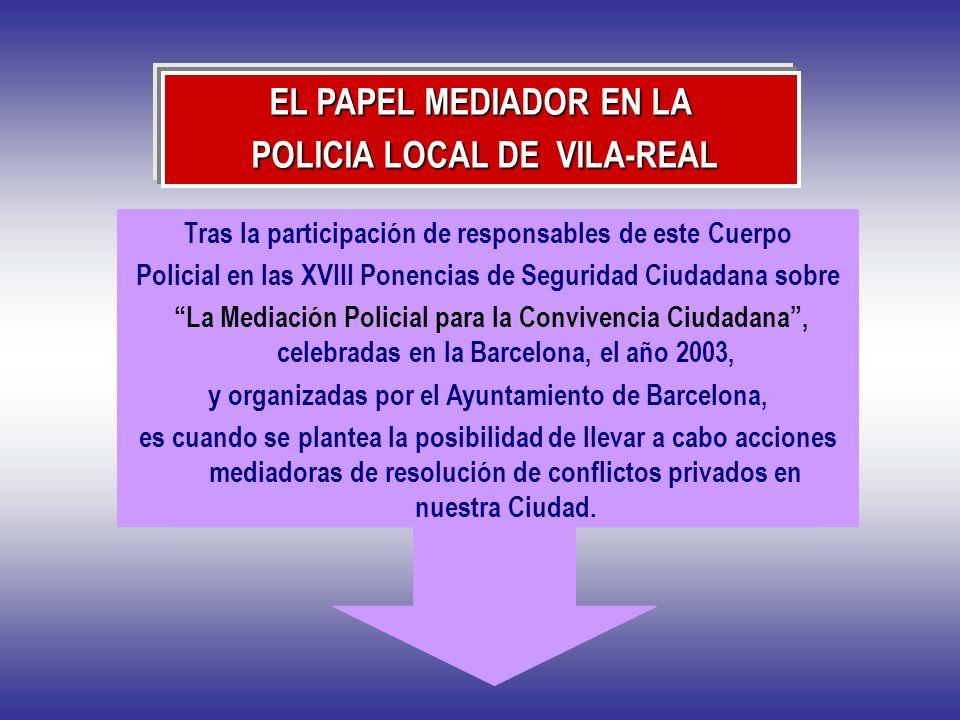 EL PAPEL MEDIADOR EN LA POLICIA LOCAL DE VILA-REAL POLICIA LOCAL DE VILA-REAL Tras la participación de responsables de este Cuerpo Policial en las XVI