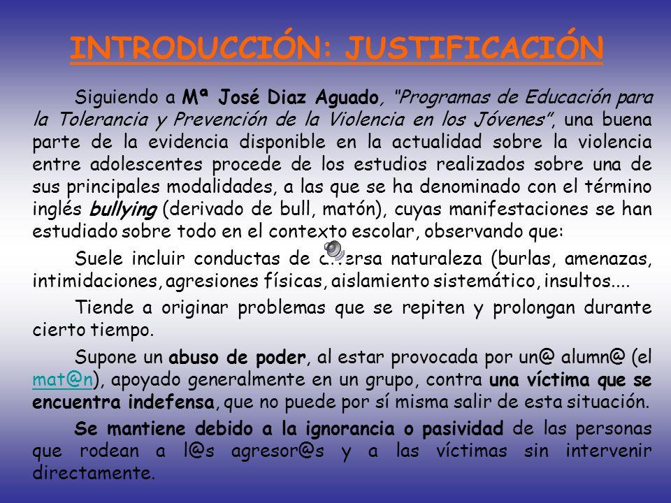 INTRODUCCIÓN: JUSTIFICACIÓN Siguiendo a Mª José Diaz Aguado, Programas de Educación para la Tolerancia y Prevención de la Violencia en los Jóvenes, un