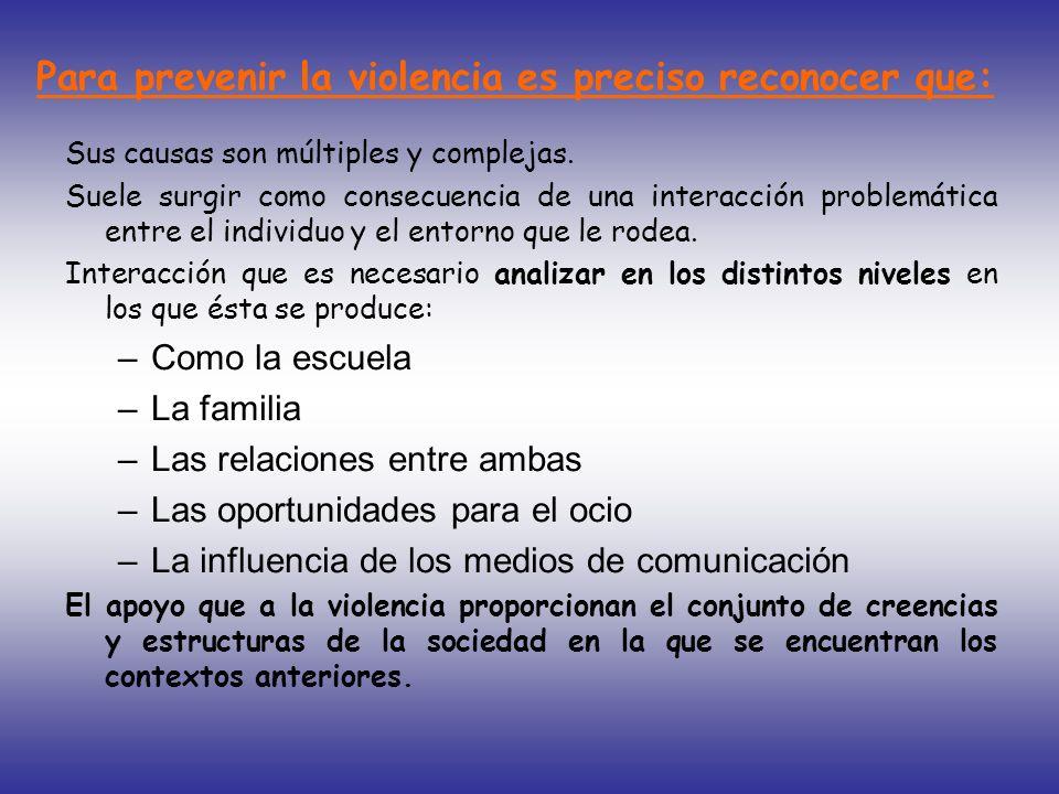 Para prevenir la violencia es preciso reconocer que: Sus causas son múltiples y complejas. Suele surgir como consecuencia de una interacción problemát