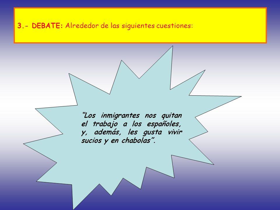 3.- DEBATE: Alrededor de las siguientes cuestiones: Los inmigrantes nos quitan el trabajo a los españoles, y, además, les gusta vivir sucios y en chab
