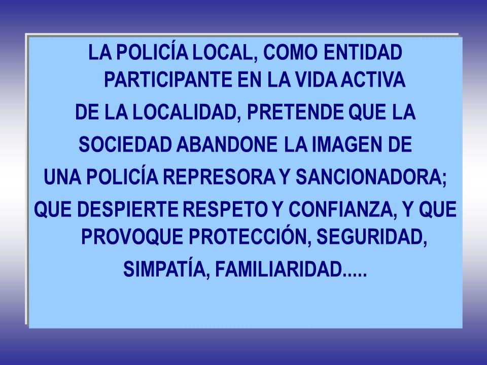 LA POLICÍA LOCAL, COMO ENTIDAD PARTICIPANTE EN LA VIDA ACTIVA DE LA LOCALIDAD, PRETENDE QUE LA SOCIEDAD ABANDONE LA IMAGEN DE UNA POLICÍA REPRESORA Y
