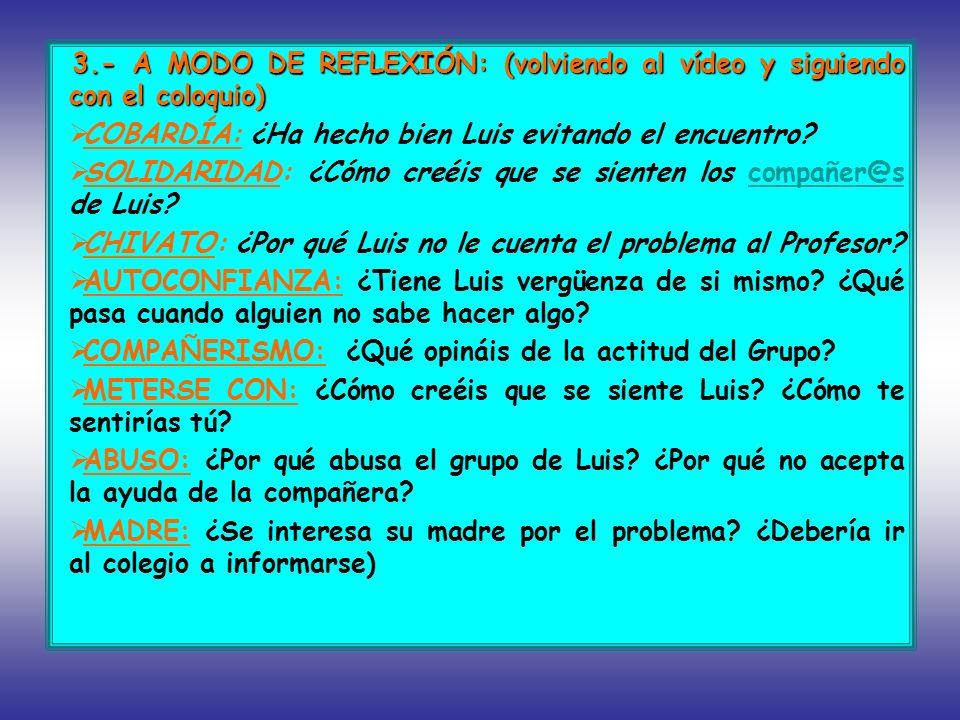 3.- A MODO DE REFLEXIÓN: (volviendo al vídeo y siguiendo con el coloquio) COBARDÍA: ¿Ha hecho bien Luis evitando el encuentro? SOLIDARIDAD: ¿Cómo creé