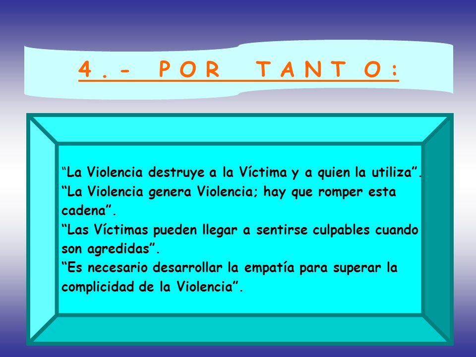 4. - P O R T A N T O : La Violencia destruye a la Víctima y a quien la utiliza. La Violencia genera Violencia; hay que romper esta cadena. Las Víctima