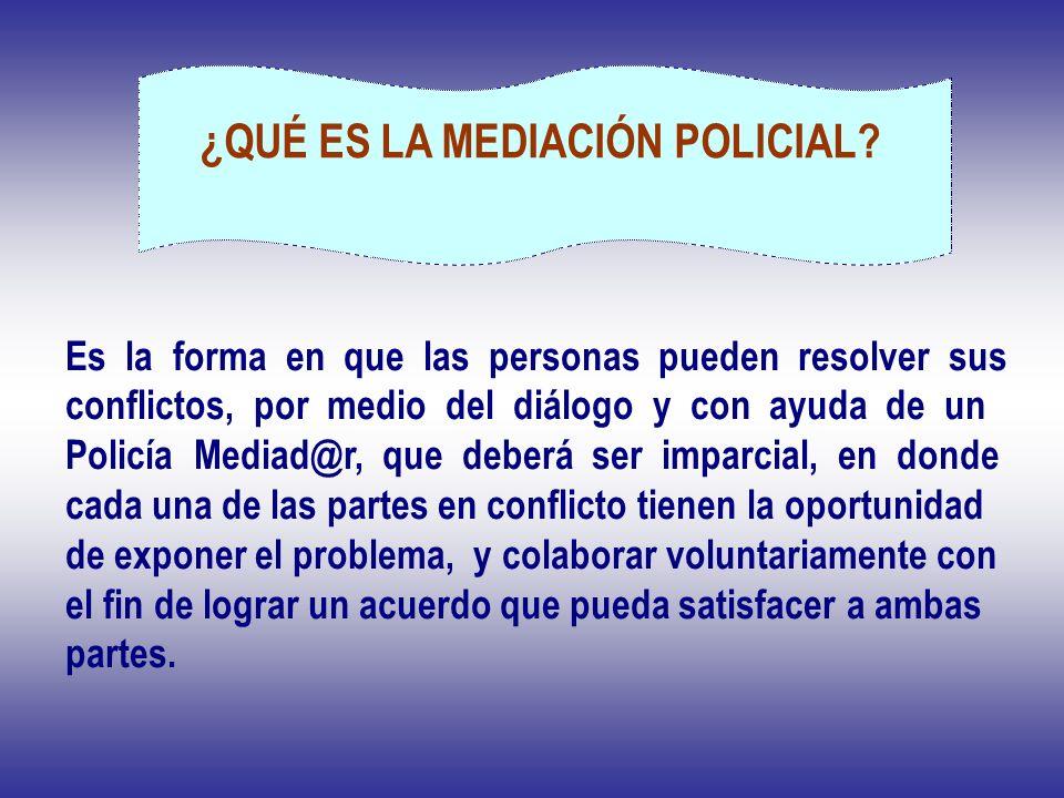 ¿QUÉ ES LA MEDIACIÓN POLICIAL? Es la forma en que las personas pueden resolver sus conflictos, por medio del diálogo y con ayuda de un Policía Mediad@