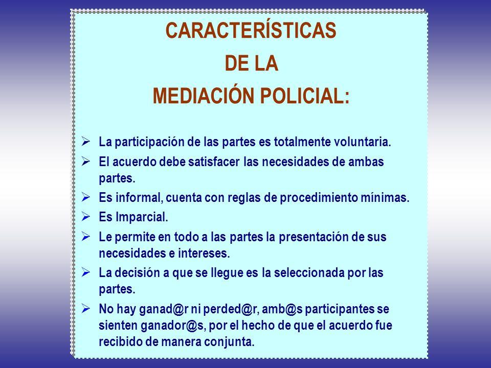 CARACTERÍSTICAS DE LA MEDIACIÓN POLICIAL: La participación de las partes es totalmente voluntaria. El acuerdo debe satisfacer las necesidades de ambas