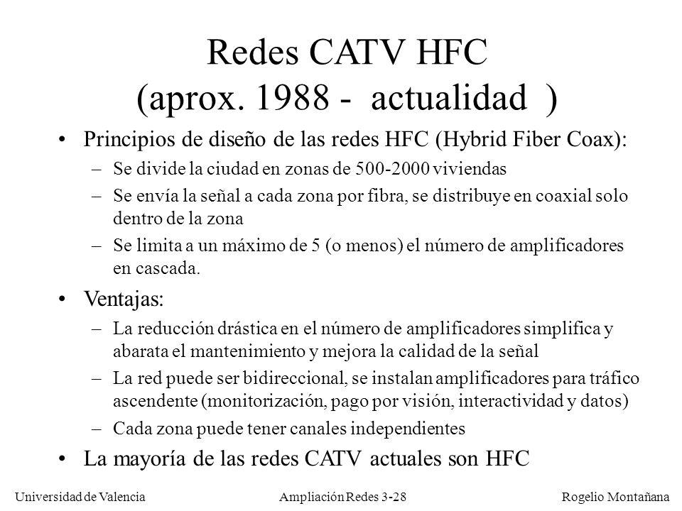 Universidad de Valencia Rogelio Montañana Redes CATV HFC (aprox. 1988 - actualidad ) Principios de diseño de las redes HFC (Hybrid Fiber Coax): –Se di