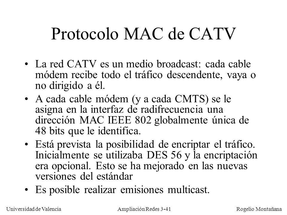 Universidad de Valencia Rogelio Montañana Protocolo MAC de CATV La red CATV es un medio broadcast: cada cable módem recibe todo el tráfico descendente