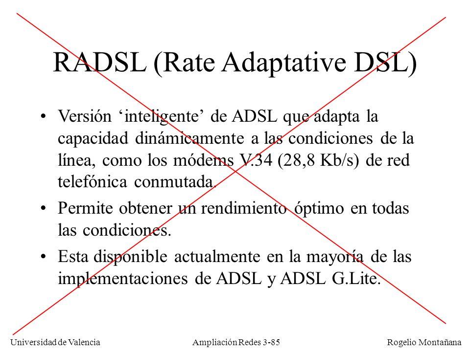 Universidad de Valencia Rogelio Montañana RADSL (Rate Adaptative DSL) Versión inteligente de ADSL que adapta la capacidad dinámicamente a las condicio