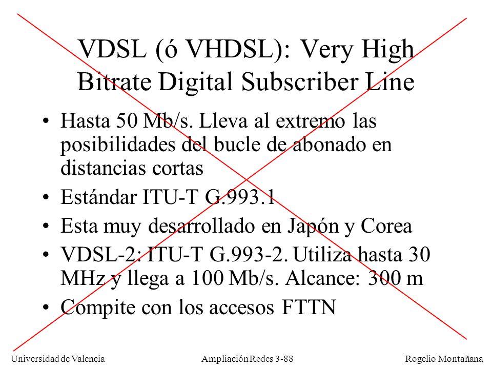 Universidad de Valencia Rogelio Montañana VDSL (ó VHDSL): Very High Bitrate Digital Subscriber Line Hasta 50 Mb/s. Lleva al extremo las posibilidades