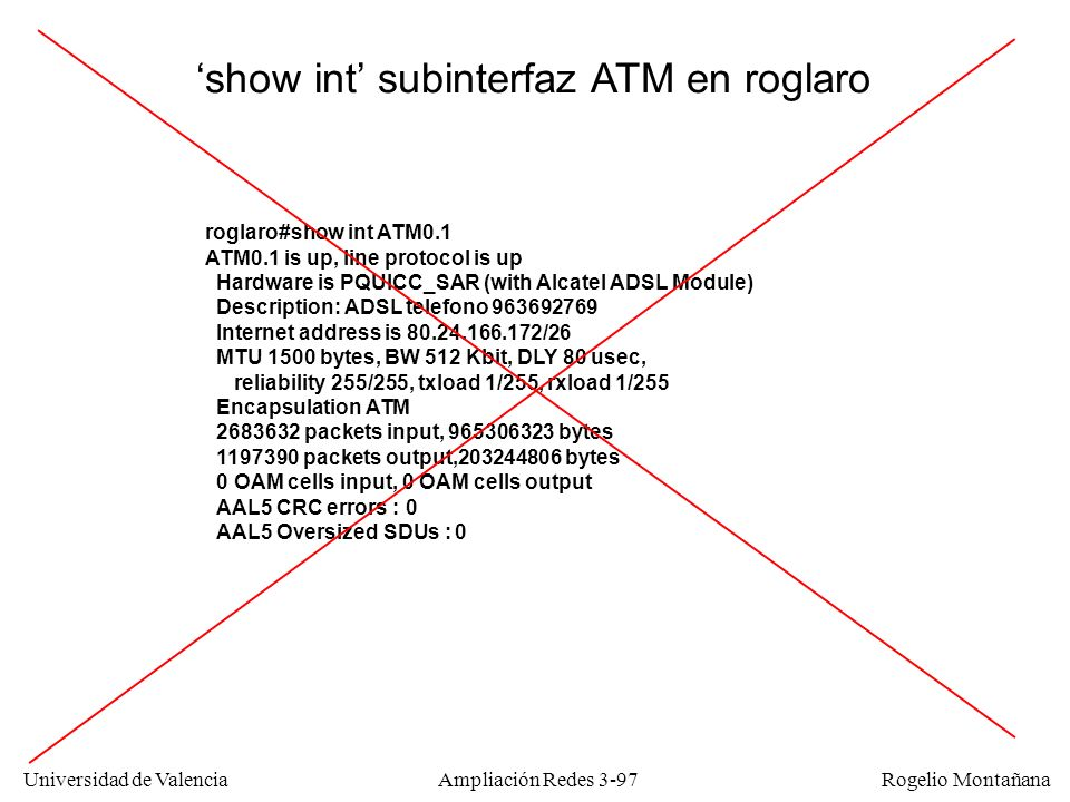 Universidad de Valencia Rogelio Montañana roglaro#show int ATM0.1 ATM0.1 is up, line protocol is up Hardware is PQUICC_SAR (with Alcatel ADSL Module) Description: ADSL telefono 963692769 Internet address is 80.24.166.172/26 MTU 1500 bytes, BW 512 Kbit, DLY 80 usec, reliability 255/255, txload 1/255, rxload 1/255 Encapsulation ATM 2683632 packets input, 965306323 bytes 1197390 packets output,203244806 bytes 0 OAM cells input, 0 OAM cells output AAL5 CRC errors : 0 AAL5 Oversized SDUs : 0 show int subinterfaz ATM en roglaro Ampliación Redes 3-97