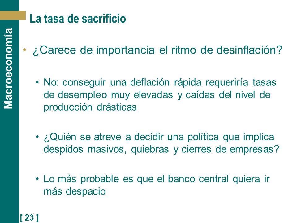 [ 23 ] Macroeconomía La tasa de sacrificio ¿Carece de importancia el ritmo de desinflación? No: conseguir una deflación rápida requeriría tasas de des