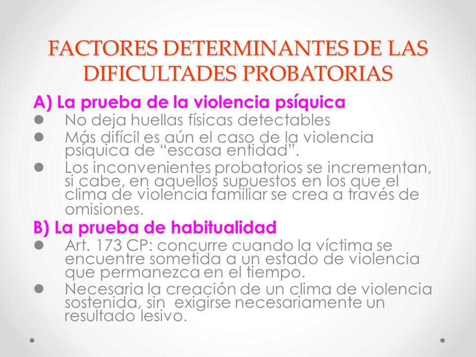 FACTORES DETERMINANTES DE LAS DIFICULTADES PROBATORIAS A) La prueba de la violencia psíquica No deja huellas físicas detectables Más difícil es aún el caso de la violencia psíquica de escasa entidad.