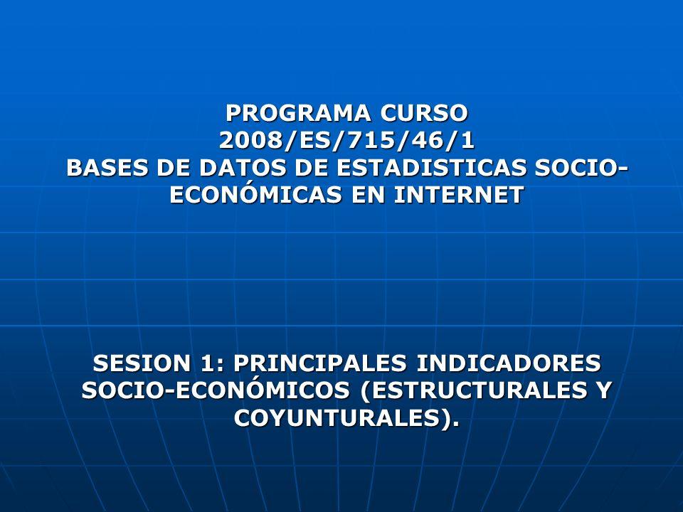 PROGRAMA CURSO 2008/ES/715/46/1 BASES DE DATOS DE ESTADISTICAS SOCIO- ECONÓMICAS EN INTERNET SESION 1: PRINCIPALES INDICADORES SOCIO-ECONÓMICOS (ESTRU