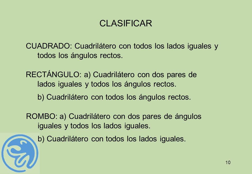 10 CLASIFICAR CUADRADO: Cuadrilátero con todos los lados iguales y todos los ángulos rectos. RECTÁNGULO: a) Cuadrilátero con dos pares de lados iguale
