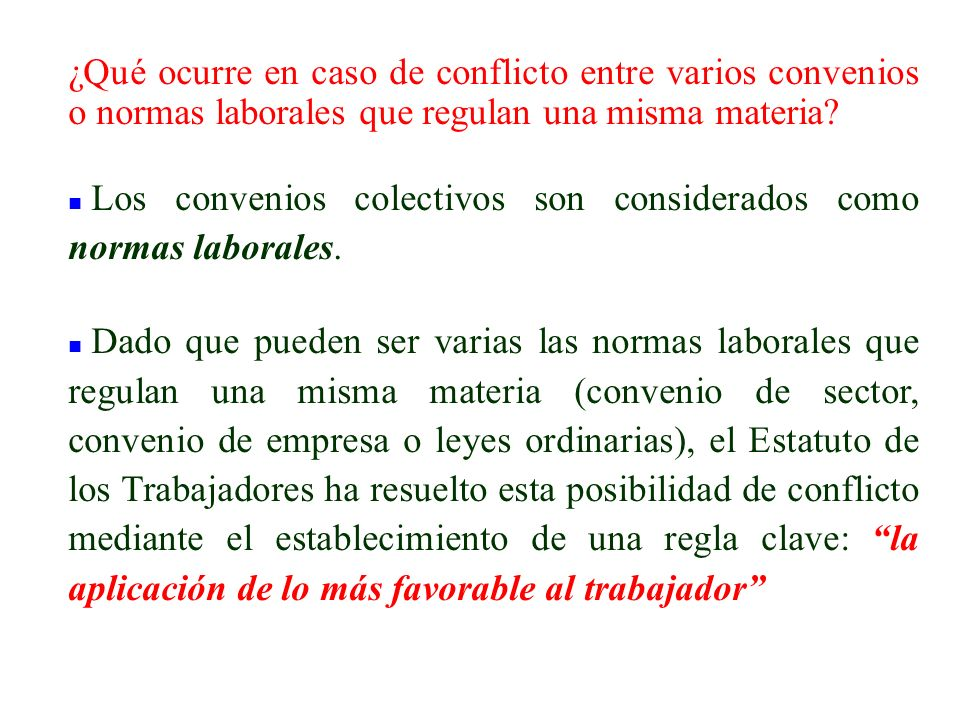 ¿Qué ocurre en caso de conflicto entre varios convenios o normas laborales que regulan una misma materia? n Los convenios colectivos son considerados